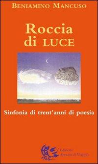 Roccia di luce. Sinfonia di trent'anni di poesia.: Mancuso, Beniamino