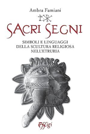 Sacri Segni. Simboli e Linguaggi delle Scultura Religiosa nell'Etruria.: Famiani Ambra