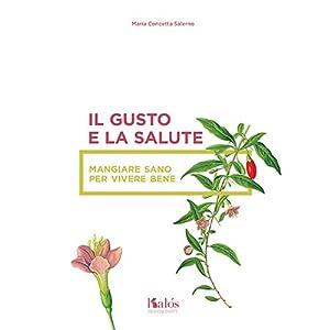 Il Gusto e la Salute. Mangiare Sano per Vivere Bene.: Salerno M Concetta
