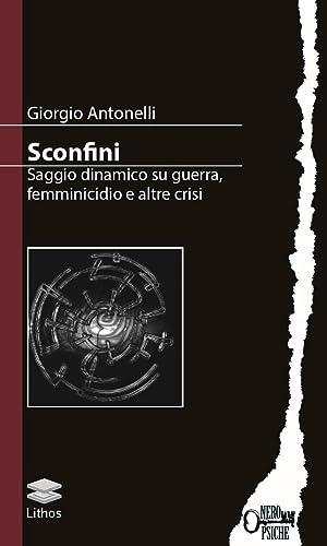 Sconfini. Saggio Dinamico Su Guerra, Femminicidio e Altre Crisi.: Antonelli, Giorgio