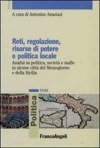 Reti, regolazione, risorse di potere e politica locale. Analisi su politica, società e mafie...