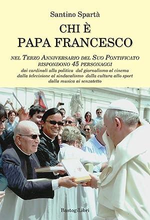 Chi è papa Francesco. Nel terzo anniversario del suo pontificato rispondono 45 personaggi.: ...