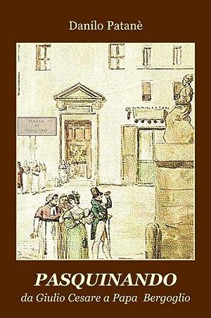Pasquinando. Da Giulio Cesare a papa Bergoglio.: Patanè Danilo