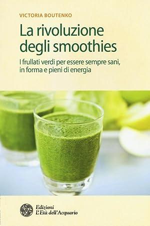 La rivoluzione degli smoothies. I frullati verdi per essere sempre sani, in forma e pieni di ...