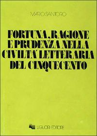 Fortuna, ragione e prudenza nella civiltà letteraria del Cinquecento.: Santoro, Mario