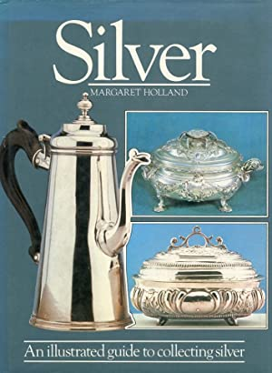 Silver. An Illustrated Guide to Collecting Silver.: Holland, Margaret