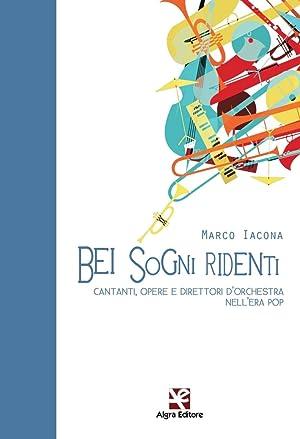Bei Sogni Ridenti. Cantanti, Opere e Direttori d'Orchestra nell'Era Pop.: Iacona Marco
