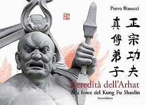 L'eredità dell'Arhat. Alla fonte del Kung Fu Shaolin.: Biasucci Pietro