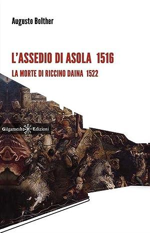 L'assedio di Asola 1516. La morte di Riccino Daina 1522.: Bolther Augusto