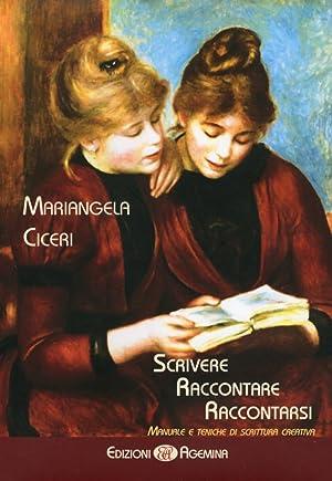 Scrivere, raccontare, raccontarsi. Manuale e tecniche di scrittura creativa.: Ciceri, Mariangela