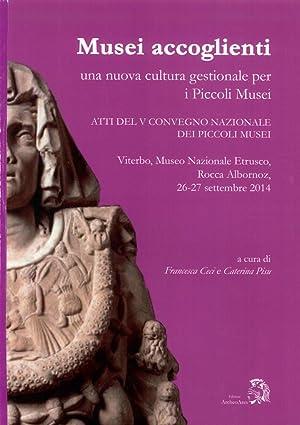 Musei Accoglienti. Una Nuova Cultura Gestionale per i Piccoli Musei. Atti del 5° Convegno dei ...
