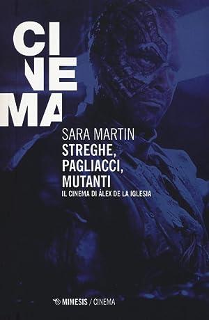 Streghe, pagliacci, mutanti. Il cinema di Álex De la Iglesia.: Martin Sara