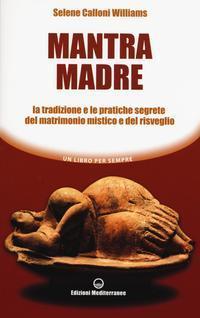 Mantra Madre. Le Tradizioni e le Pratiche Segrete del Matrimonio Mistico e del Risveglio.: Calloni ...