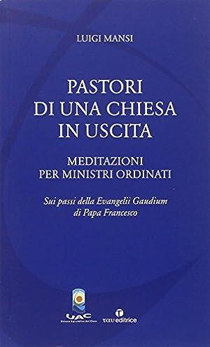 Pastori di una Chiesa in uscita. Meditazioni per ministri ordinati sui passi della Evangelii ...