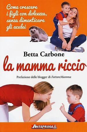 La Mamma Riccio. Come Crescere i Figli con Dolcezza, Senza Dimenticare gli Aculei.: Carbone Betta