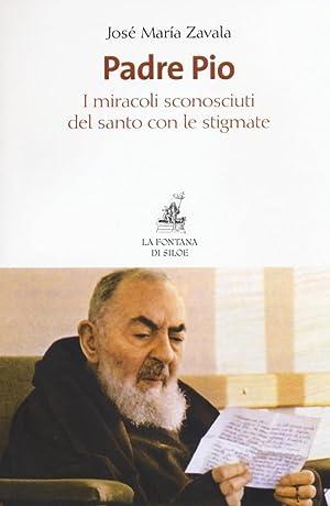 Padre Pio. I miracoli sconosciuti del santo con le stigmate.: Zavala José M