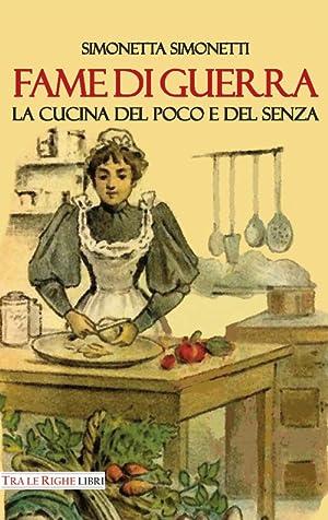 Fame di guerra. La cucina del poco e del senza.: Simonetti Simonetta