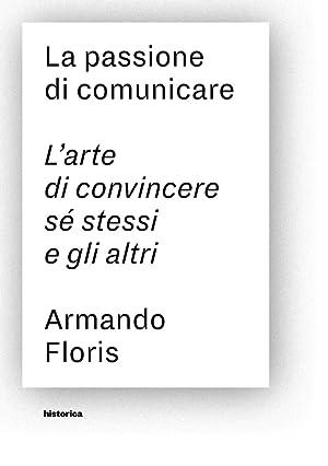 La passione di comunicare. L'arte di convincere: Floris Armando