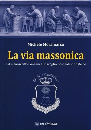 La via massonica. Dal manoscritto Graham al: Moramarco, Michele