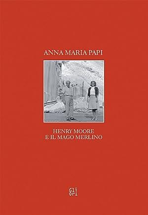 Henry Moore e il Mago Merlino.: Papi, Anna M