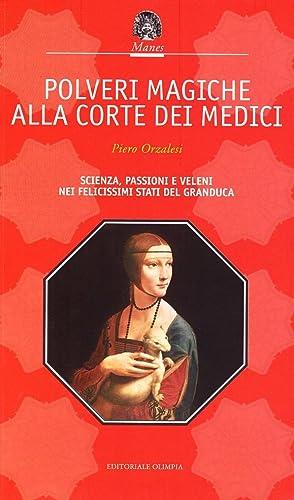 Polveri magiche alla corte dei Medici. Scienza,: Orzalesi, Paolo