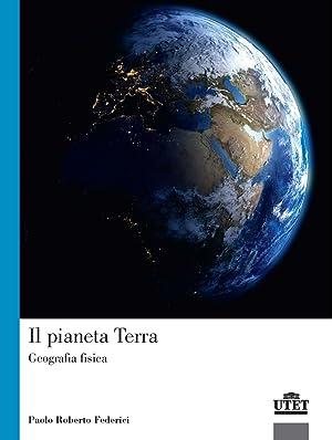 Il pianeta terra. Geografia fisica: Federici Paolo Roberto