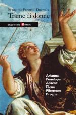 Trame di Donne. Arianna, Penelope, Aracne, Elena, Filomena e Progne.: Frontisi Ducroux, Françoise