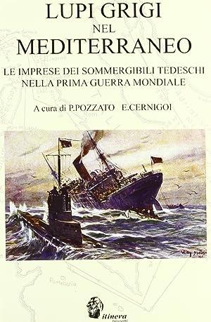 Lupi grigi nel Mediterraneo. Le imprese dei sommergibili tedeschi nella prima guerra mondiale.: ...
