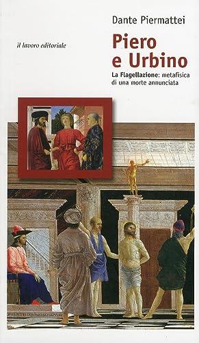 Piero e Urbino. La Flagellazione. Metafisica di una morte annunciata.: Piermattei, Dante