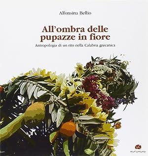 All'ombra delle pupazze in fiore. Antropologia di un rito nella Calabria grecanica.: Bellio, ...