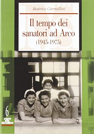 Il Tempo dei Sanatori ad Arco (1945-1975).: Carmellini, Beatrice