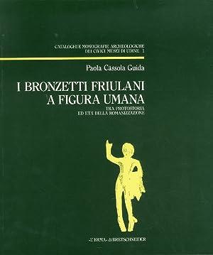 I bronzetti friulani a figura umana.Tra protostoria: Cassola Guida, Paola