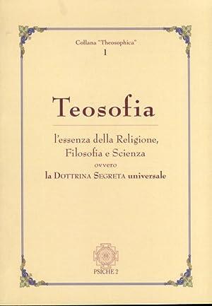 Teosofia. L'essenza della religione, filosofia e scienza ovvero la Dottrina Segreta universale...