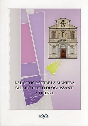 Dal Gotico Oltre la Maniera. Gli Architetti di Ognissanti a Firenze.: Bartoli, M Teresa