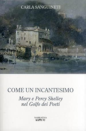 Come un incantesimo. Mary e Percy Shelley nel golfo dei poeti.: Sanguinetti, Carla