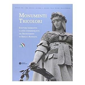 Monumenti Tricolori. Sculture celebrative e lapidi commemorative del Risorgimento in Emilia Romagna...