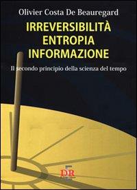 Irreversibilità entropia informazione. Il secondo principio della scienza del tempo.: Costa ...
