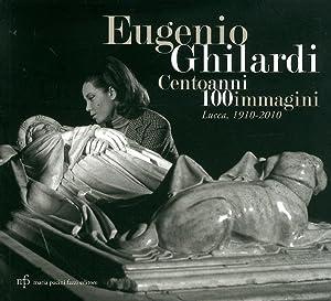 Eugenio Ghilardi cento anni 100 immagini. Lucca, 1910-2010.