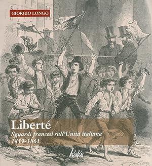 Liberté. Sguardi Francesi sull'Unità Italiana. 1859-1861.: Longo, Giorgio
