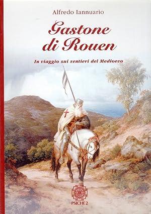 Gastone di Rouen. I viaggi sui sentieri del Medioevo.: Alfredo Iannurino