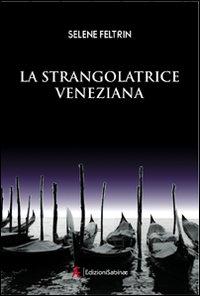 La strangolatrice veneziana.: Feltrin, Selene