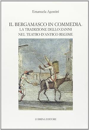 Il Bergamasco in Commedia. La Tradizione dello Zanni nel Teatro di Antico Regime.: Agostini, ...