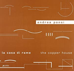Andrea Ponsi. La casa di rame. The Copper House.: Ponsi, Andrea