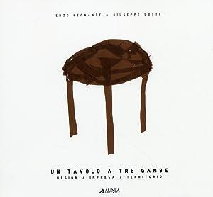 Un tavolo a tre gambe. Design/Impresa/Territorio.: Legnante, Enzo Lotti, Lorenzo