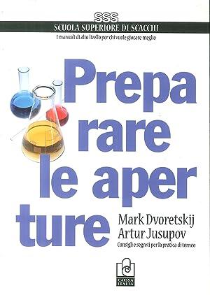 Preparare le aperture. Consigli e segreti per la pratica di torneo.: Dvoretskij, Mark Jusupov, ...