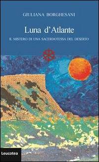 Luna d'Atlante. Il mistero di una sacerdotessa del deserto.: Borghesani, Giuliana