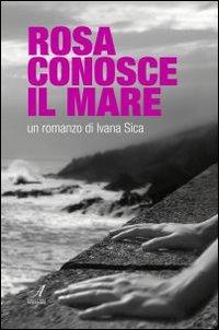 Rosa conosce il mare.: Sica, Ivana