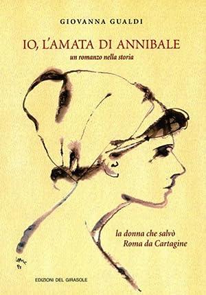 Io, l'amata di Annibale. La donna che salvò Roma da Cartagine. Un romanzo nella storia....