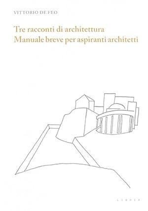 Tre Racconti di Architettura. Manuale Breve per Aspiranti Architetti.: De Feo, Vittorio