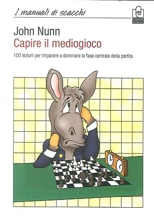 Capire il Mediogioco. 100 Lezioni per Imparare a Dominare la Fase Centrale della Partita.: Nunn, ...